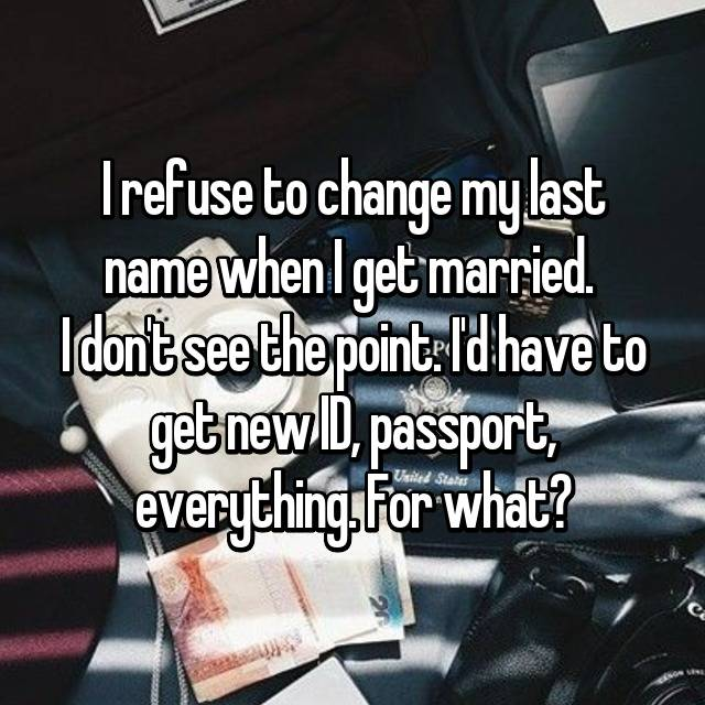 I refuse to change my last name when I get married.  I don't see the point. I'd have to get new ID, passport, everything. For what?