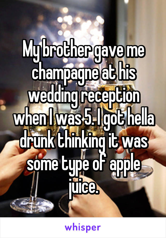 My brother gave me champagne at his wedding reception when I was 5. I got hella drunk thinking it was some type of apple juice.