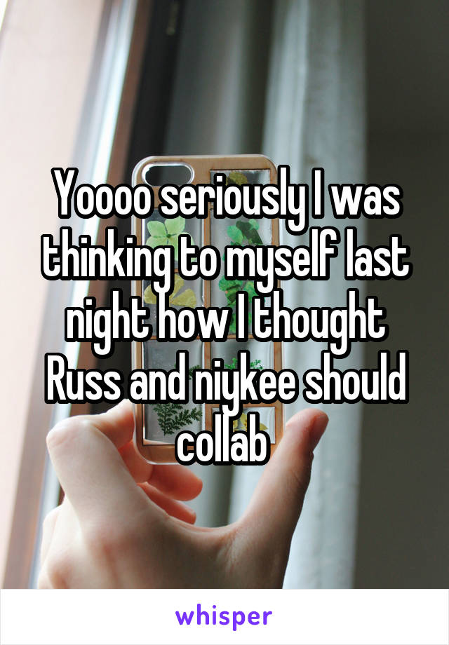 Yoooo seriously I was thinking to myself last night how I thought Russ and niykee should collab