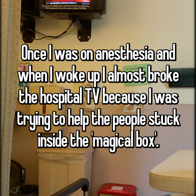 Once I was on anesthesia and when I woke up I almost broke the hospital TV because I was trying to help the people stuck inside the 'magical box'.