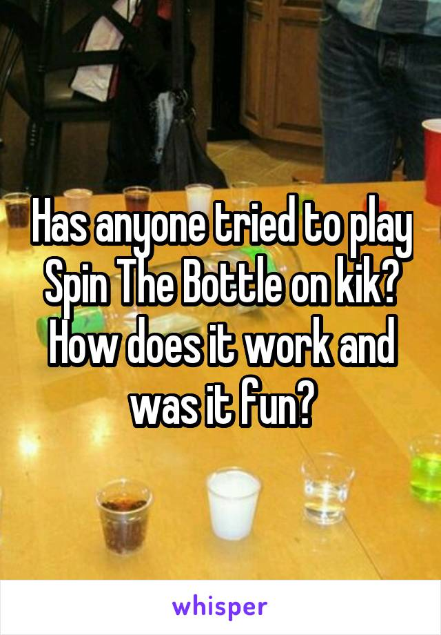 Has anyone tried to play Spin The Bottle on kik? How does it work