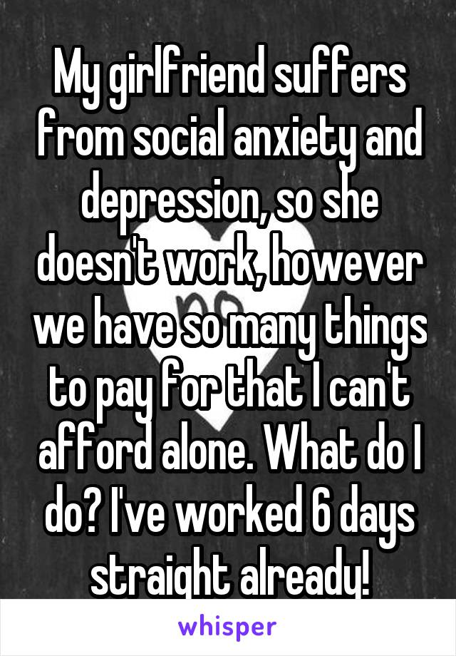 My girlfriend suffers from social anxiety and depression, so she doesn't work, however we have so many things to pay for that I can't afford alone. What do I do? I've worked 6 days straight already!