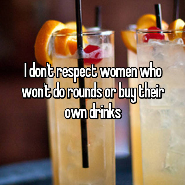 I don't respect women who won't do rounds or buy their own drinks