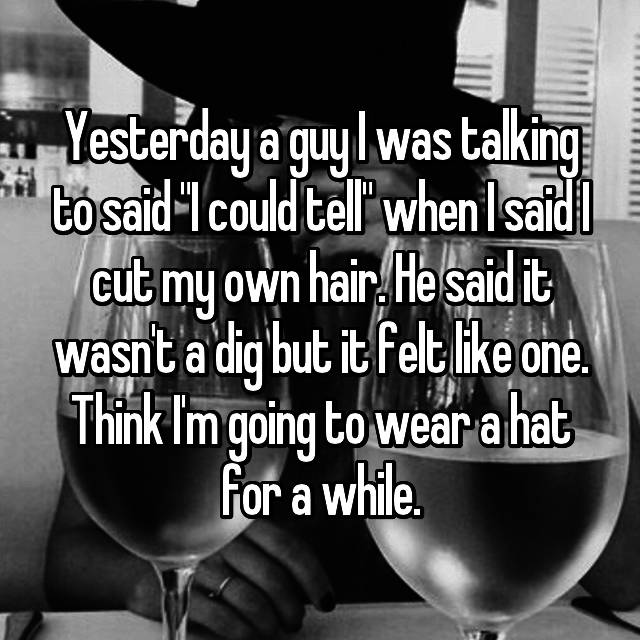"""Yesterday a guy I was talking to said """"I could tell"""" when I said I cut my own hair. He said it wasn't a dig but it felt like one. Think I'm going to wear a hat for a while."""