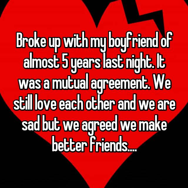 Broke up with my boyfriend of almost 5 years last night. It was a mutual agreement. We still love each other and we are sad but we agreed we make better friends....😢💔