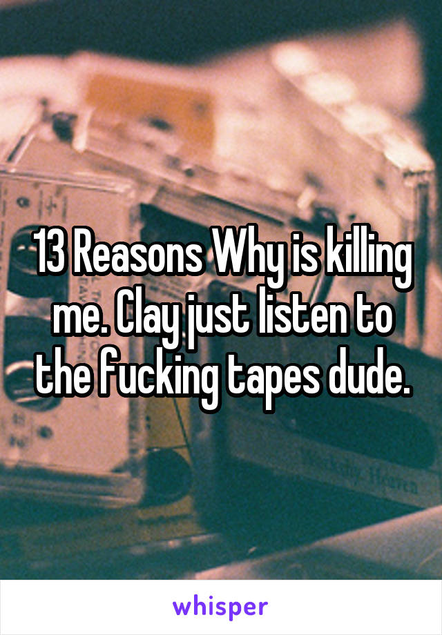 13 Reasons Why is killing me. Clay just listen to the fucking tapes dude.