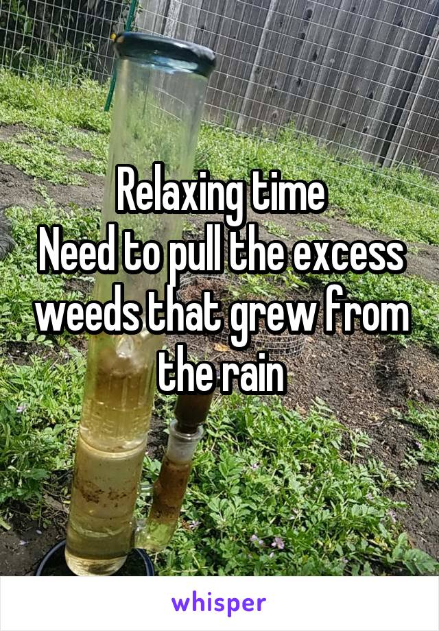 Relaxing time Need to pull the excess weeds that grew from the rain