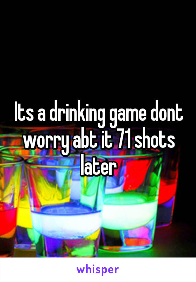 Its a drinking game dont worry abt it 71 shots later
