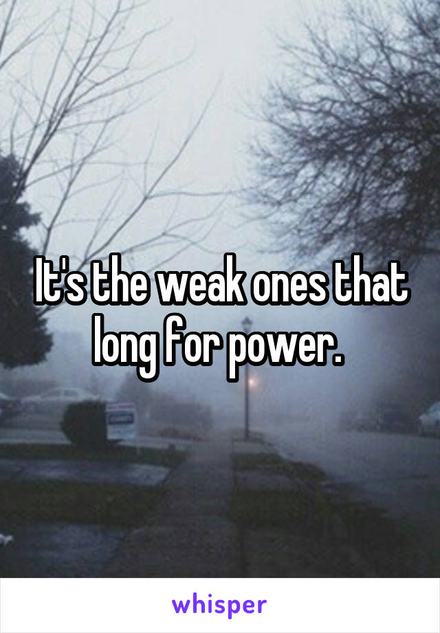 It's the weak ones that long for power.