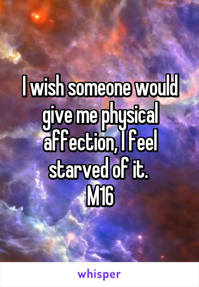 I wish someone would give me physical affection, I feel starved of it.  M16