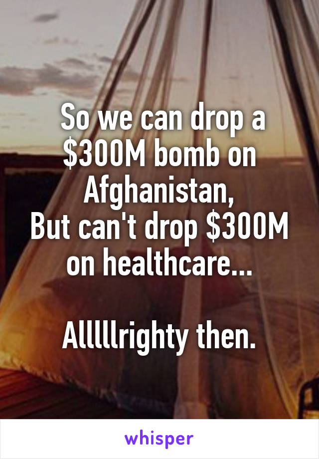 So we can drop a $300M bomb on Afghanistan, But can't drop $300M on healthcare...  Alllllrighty then.