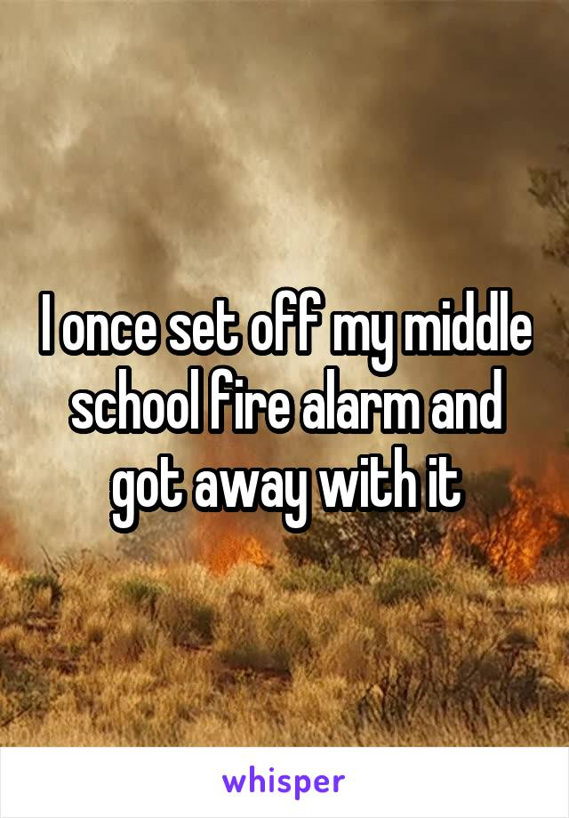 I once set off my middle school fire alarm and got away with it