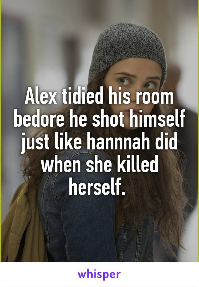 Alex tidied his room bedore he shot himself just like hannnah did when she killed herself.