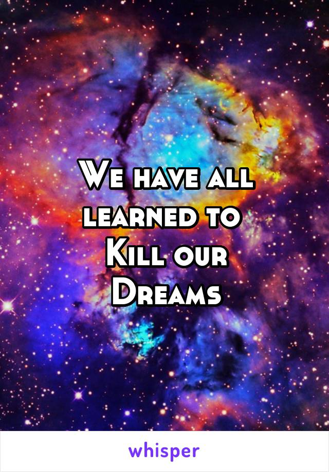 We have all learned to  Kill our Dreams