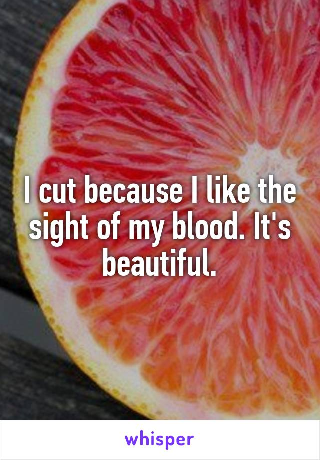 I cut because I like the sight of my blood. It's beautiful.