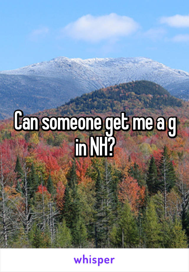 Can someone get me a g in NH?
