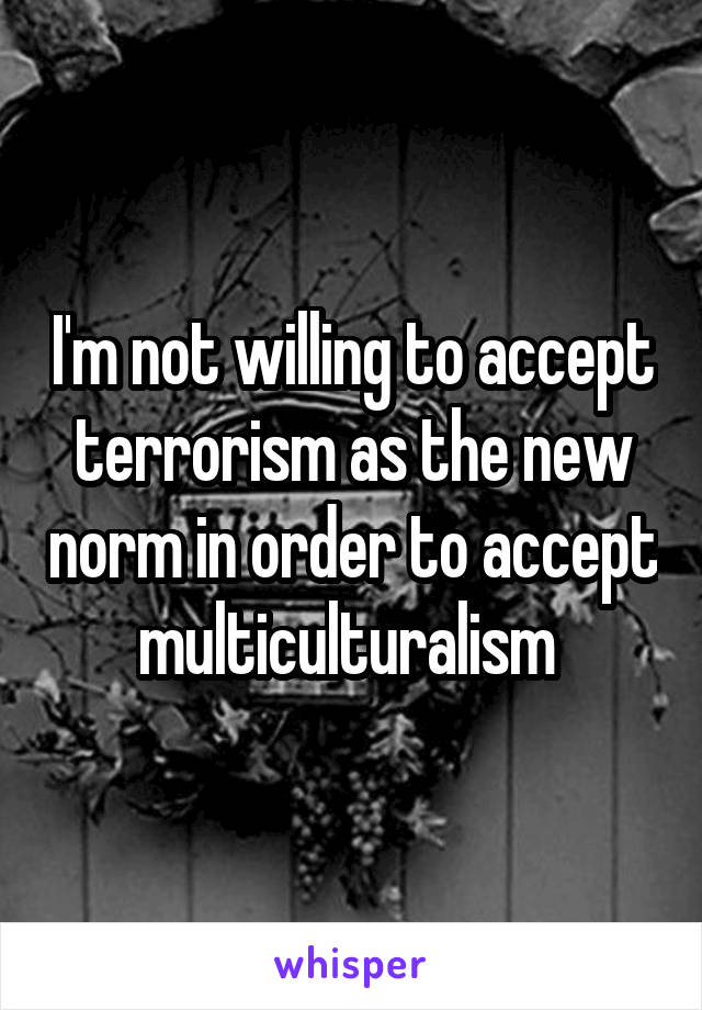 I'm not willing to accept terrorism as the new norm in order to accept multiculturalism