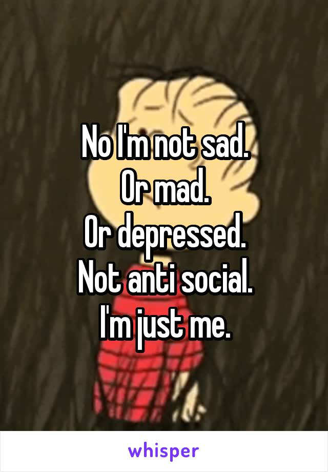 No I'm not sad. Or mad. Or depressed. Not anti social. I'm just me.