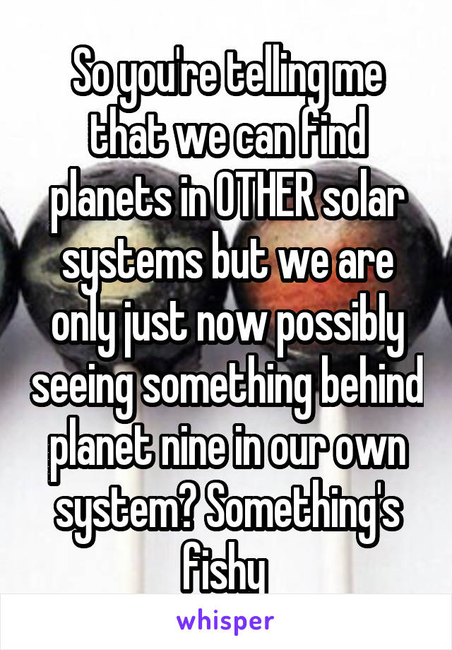 So you're telling me that we can find planets in OTHER solar systems but we are only just now possibly seeing something behind planet nine in our own system? Something's fishy