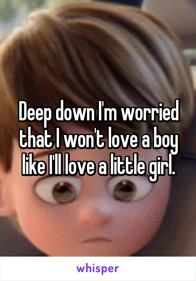 Deep down I'm worried that I won't love a boy like I'll love a little girl.