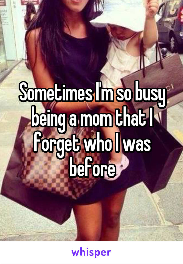 Sometimes I'm so busy being a mom that I forget who I was before