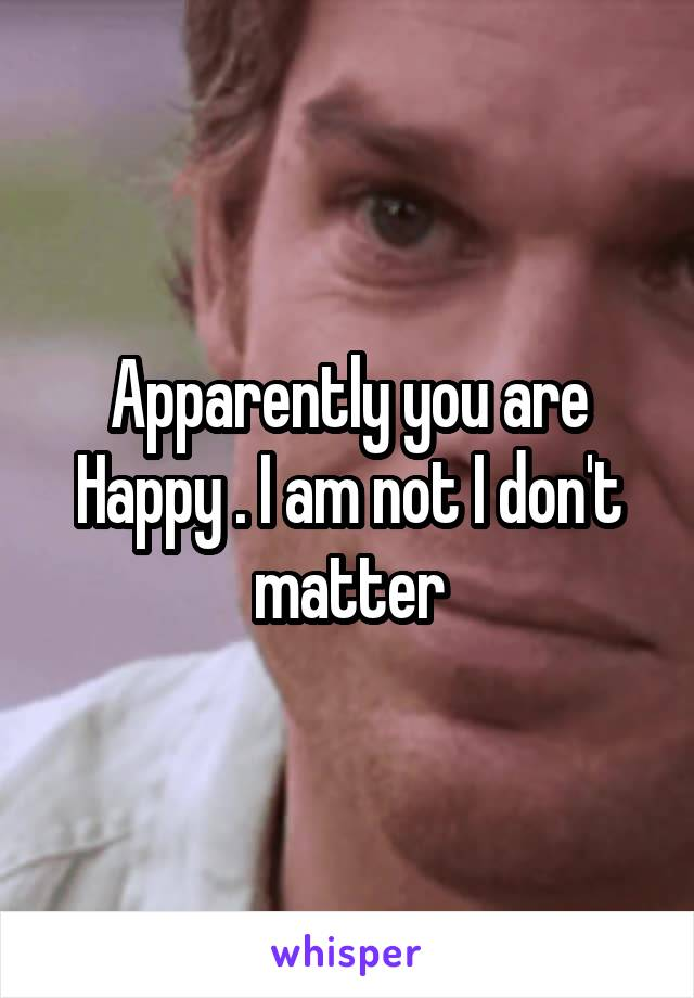 Apparently you are Happy . I am not I don't matter
