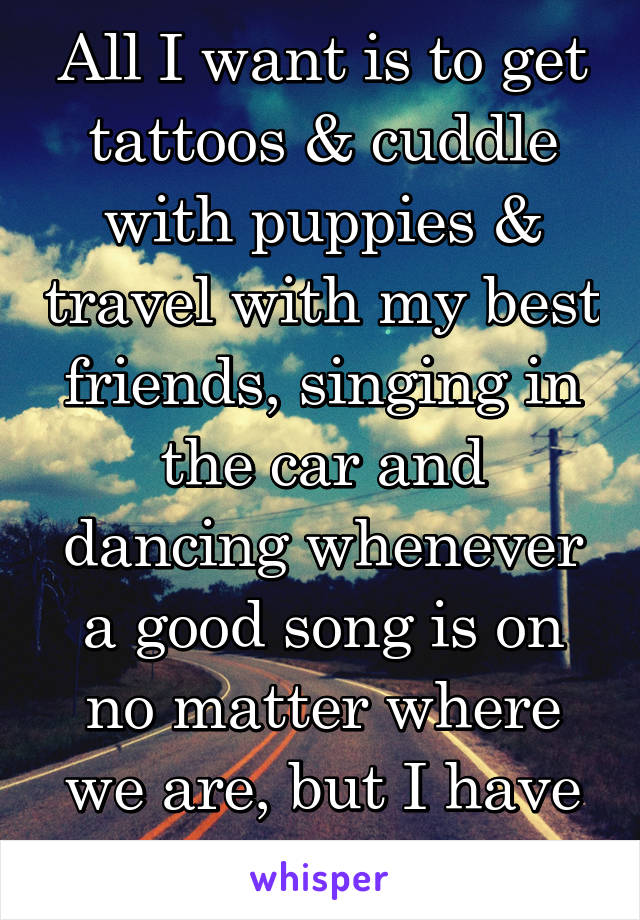 All I want is to get tattoos & cuddle with puppies & travel with my best friends, singing in the car and dancing whenever a good song is on no matter where we are, but I have to work instead.