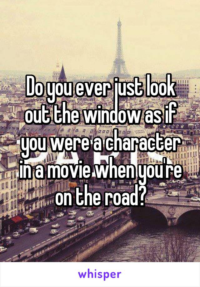 Do you ever just look out the window as if you were a character in a movie when you're on the road?