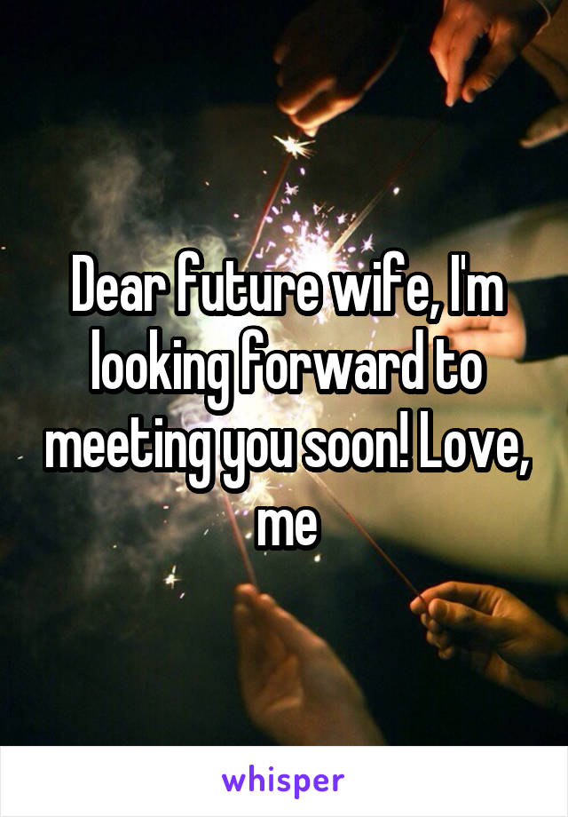 Dear future wife, I'm looking forward to meeting you soon! Love, me