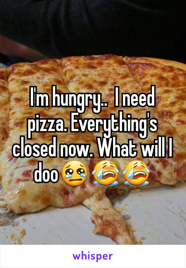 I'm hungry..  I need pizza. Everything's closed now. What will I doo😢😭😭