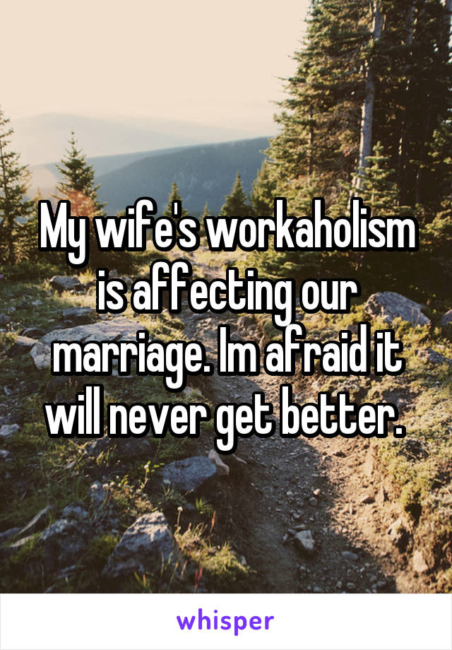 My wife's workaholism is affecting our marriage. Im afraid it will never get better.