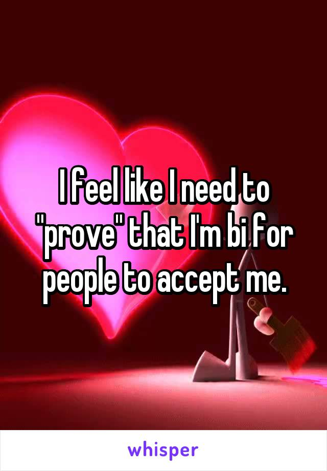 """I feel like I need to """"prove"""" that I'm bi for people to accept me."""
