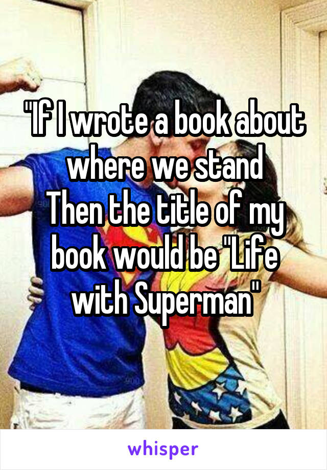 """""""If I wrote a book about where we stand Then the title of my book would be """"Life with Superman"""""""