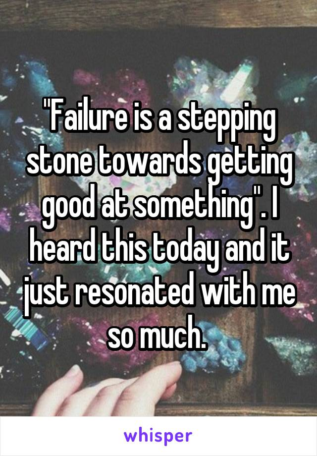 """""""Failure is a stepping stone towards getting good at something"""". I heard this today and it just resonated with me so much."""