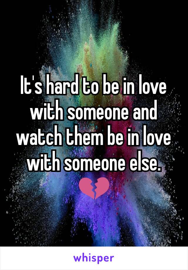 It's hard to be in love with someone and watch them be in love with someone else.💔