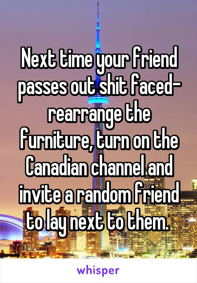 Next time your friend passes out shit faced- rearrange the furniture, turn on the Canadian channel and invite a random friend to lay next to them.