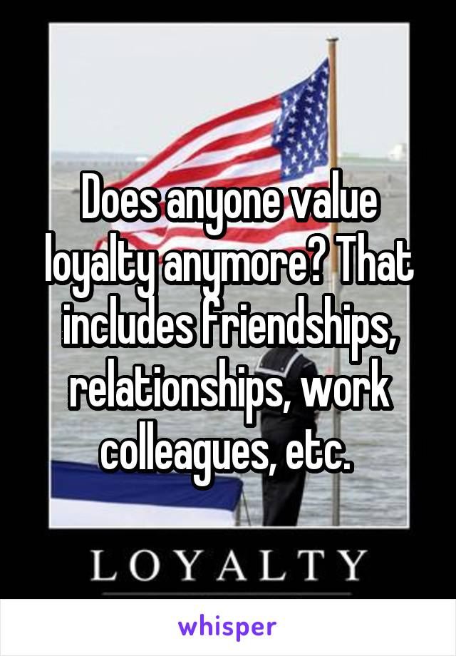 Does anyone value loyalty anymore? That includes friendships, relationships, work colleagues, etc.