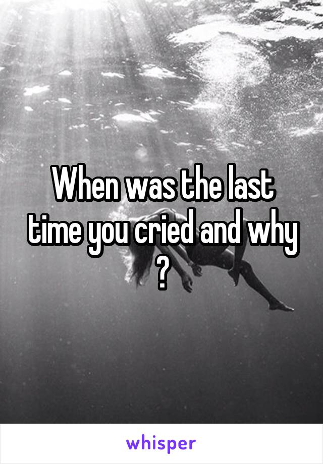 When was the last time you cried and why ?