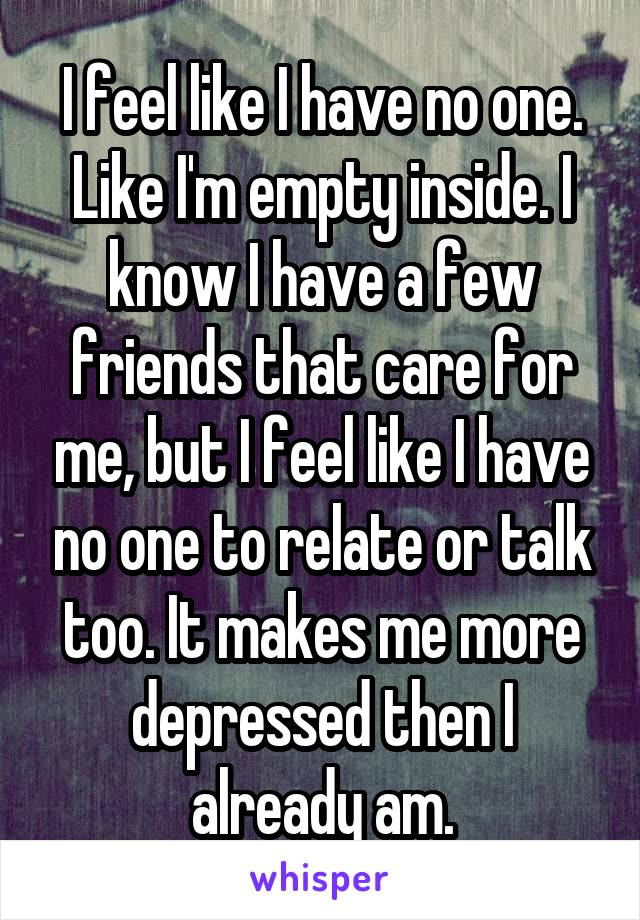 I feel like I have no one. Like I'm empty inside. I know I have a few friends that care for me, but I feel like I have no one to relate or talk too. It makes me more depressed then I already am.