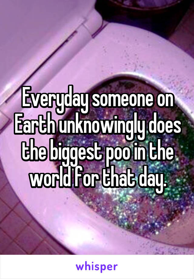 Everyday someone on Earth unknowingly does the biggest poo in the world for that day.