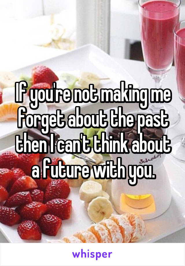 If you're not making me forget about the past then I can't think about a future with you.