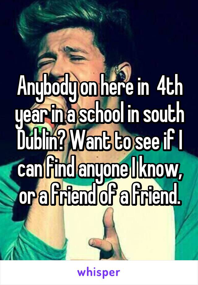 Anybody on here in  4th year in a school in south Dublin? Want to see if I can find anyone I know, or a friend of a friend.