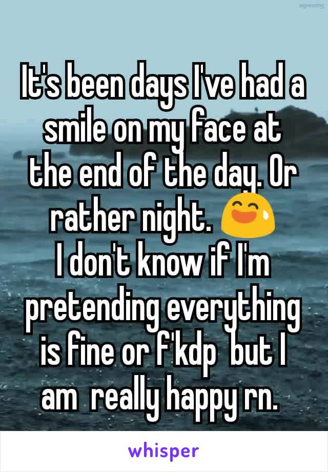 It's been days I've had a smile on my face at the end of the day. Or rather night. 😅 I don't know if I'm pretending everything is fine or f'kdp  but I am  really happy rn.