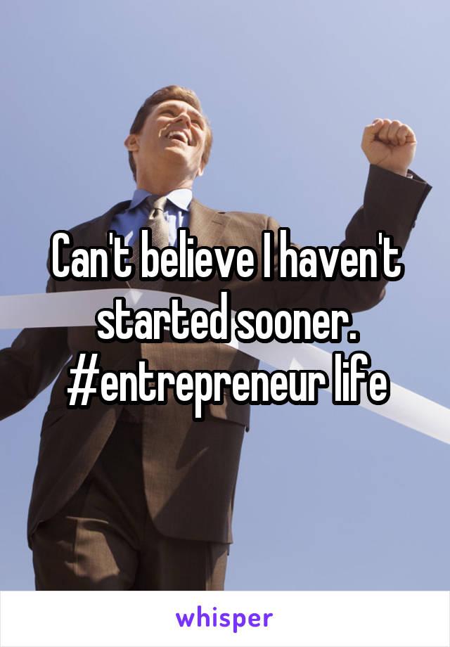 Can't believe I haven't started sooner. #entrepreneur life