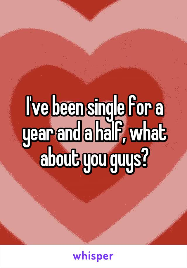 I've been single for a year and a half, what about you guys?