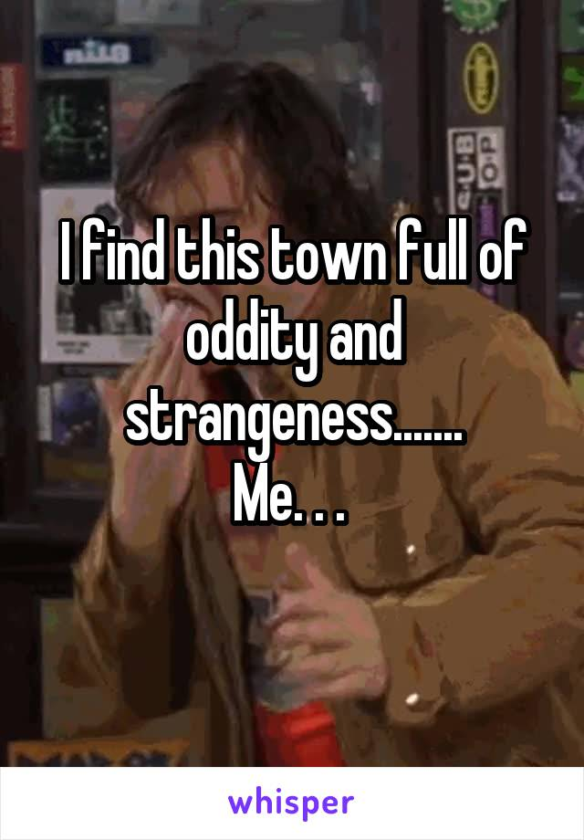 I find this town full of oddity and strangeness....... Me. . .