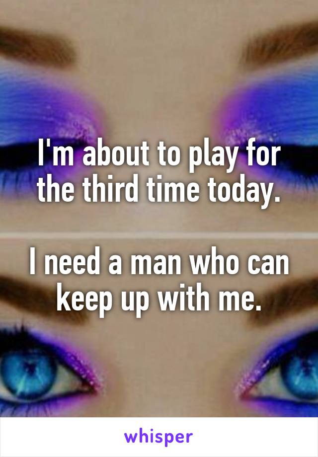 I'm about to play for the third time today.  I need a man who can keep up with me.