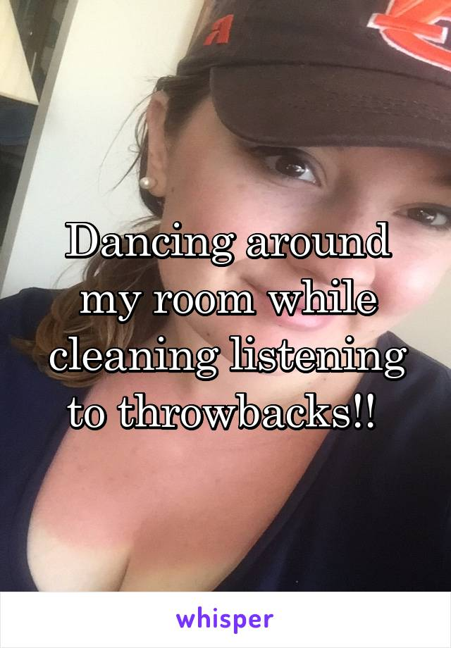 Dancing around my room while cleaning listening to throwbacks!!