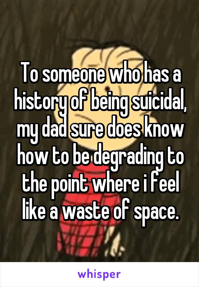 To someone who has a history of being suicidal, my dad sure does know how to be degrading to the point where i feel like a waste of space.
