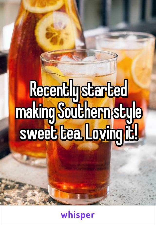 Recently started making Southern style sweet tea. Loving it!